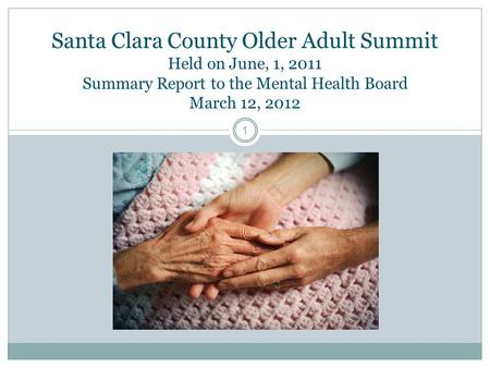 Santa Clara County Older Adult Summit Held on June, 1, 2011 Summary Report to the Mental Health Board March 12, 2012 1.