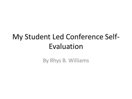 My Student Led Conference Self- Evaluation By Rhys B. Williams.