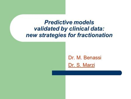 Predictive models validated by clinical data: new strategies for fractionation Dr. M. Benassi Dr. S. Marzi.
