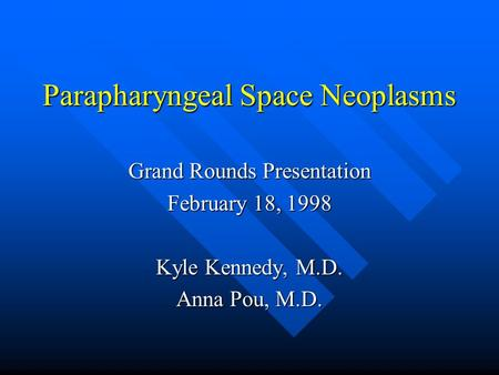 Parapharyngeal Space Neoplasms Grand Rounds Presentation February 18, 1998 Kyle Kennedy, M.D. Anna Pou, M.D.