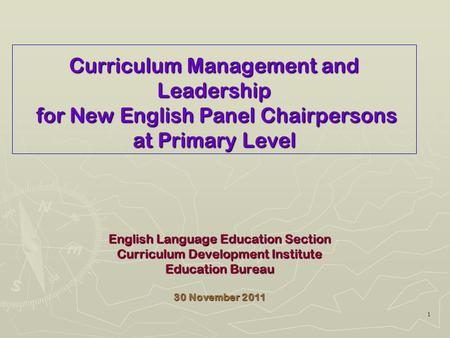 1 Curriculum Management and <strong>Leadership</strong> for New English Panel Chairpersons at Primary Level English Language Education Section Curriculum Development Institute.