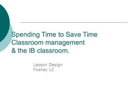 Spending Time to Save Time Classroom management & the IB classroom. Lesson Design Foshay LC.