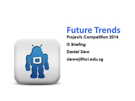 Future Trends Projects Competition 2014 IS Briefing Daniel Siew