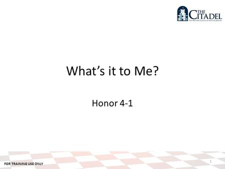 FOR TRAINING USE ONLY 1 What's it to Me? Honor 4-1.