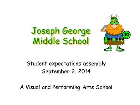 Joseph George Middle School Student expectations assembly September 2, 2014 A Visual and Performing Arts School.