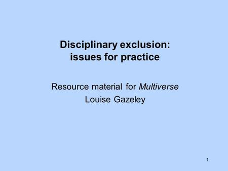 1 Disciplinary exclusion: issues for practice Resource material for Multiverse Louise Gazeley.