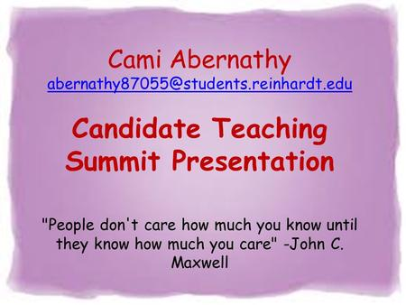 Cami Abernathy Candidate Teaching Summit Presentation People don't care how much you know until they know how much.