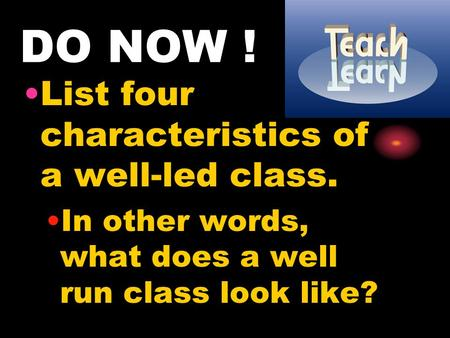 DO NOW ! List four characteristics of a well-led class. In other words, what does a well run class look like?