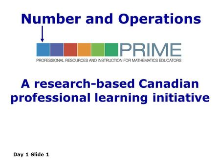 A research-based Canadian professional learning initiative Day 1 Slide 1 Number and Operations.
