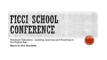 Teachers' Education - Leading, Learning and Teaching in the Digital Age March 10, 2014, New Delhi.
