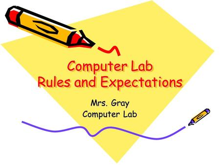 Computer Lab Rules and Expectations Mrs. Gray Computer Lab.