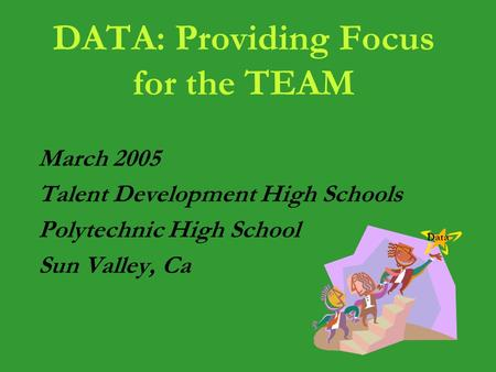 DATA: Providing Focus for the TEAM March 2005 Talent Development High Schools Polytechnic High School Sun Valley, Ca Data.