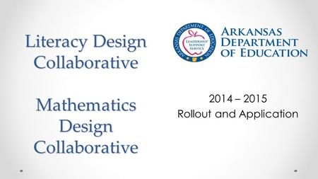 Literacy Design Collaborative Mathematics Design Collaborative 2014 – 2015 Rollout and Application.