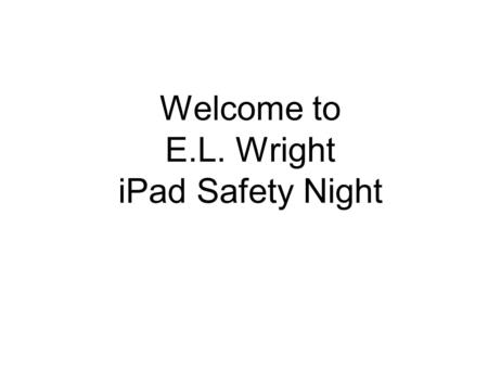 Welcome to E.L. Wright iPad Safety Night I. Using Technology and Protecting Your Child E.L. Wright Technology Department and Richland County Sheriff's.