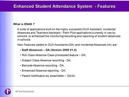 Enhanced Student Attendance System - Features What is ESAS ? A suite of applications built on the highly successful DUX Assistant, Incidental Absences.