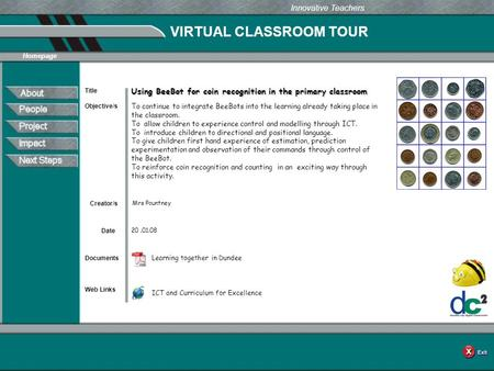 VIRTUAL CLASSROOM TOUR Documents Web Links Innovative Teachers Date Title Creator/s Homepage Objective/s Using BeeBot for coin recognition in the primary.
