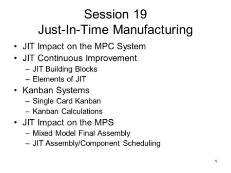 1 Session 19 Just-In-Time Manufacturing JIT Impact on the MPC System JIT Continuous Improvement –JIT Building Blocks –Elements of JIT Kanban Systems –Single.