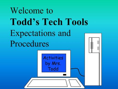 Welcome to Todd's Tech Tools Expectations and Procedures Activities by Mrs. Todd.