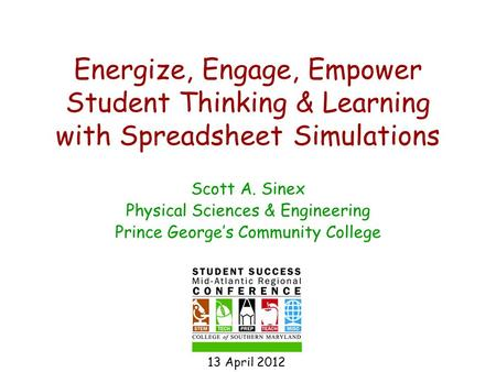 Energize, Engage, Empower Student Thinking & Learning with Spreadsheet Simulations Scott A. Sinex Physical Sciences & Engineering Prince George's Community.