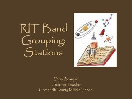 RIT Band Grouping: Stations Doni Beaupré Science Teacher Campbell County Middle School.