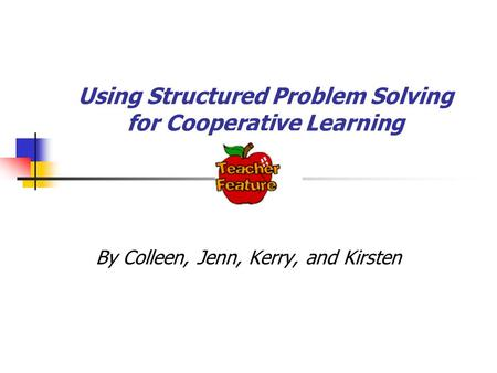 Using Structured Problem Solving for Cooperative Learning By Colleen, Jenn, Kerry, and Kirsten.