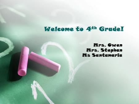 Welcome to 4 th Grade! Mrs. Owen Mrs. Stephan Ms Santamaria.