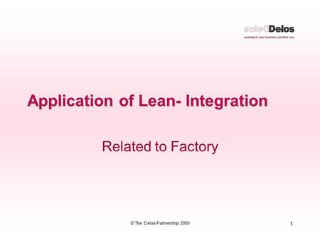 1 © The Delos Partnership 2005 Application of Lean- Integration Related to Factory.