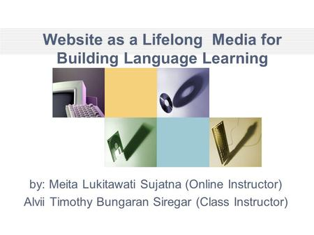 Website as a Lifelong Media for Building Language Learning by: Meita Lukitawati Sujatna (Online Instructor) Alvii Timothy Bungaran Siregar (Class Instructor)