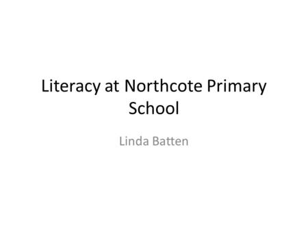 Literacy at Northcote Primary School Linda Batten.