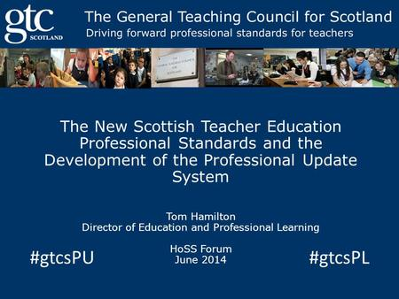 The New Scottish Teacher Education Professional Standards and the Development of the Professional Update System Tom Hamilton Director of Education and.