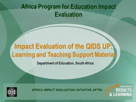 Impact Evaluation of the QIDS UP: Learning and Teaching Support Material Department of Education, South Africa AFRICA IMPACT EVALUATION INITIATIVE, AFTRL.