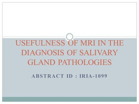 ABSTRACT ID : IRIA-1099 USEFULNESS OF MRI IN THE DIAGNOSIS OF SALIVARY GLAND PATHOLOGIES.