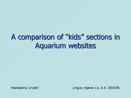 "A comparison of ""kids"" sections in Aquarium websites Maddalena CrudeliLingua Inglese c.p. A.A. 2005/06."
