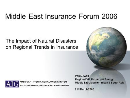 AMERICAN INTERNATIONAL UNDERWRITERS MEDITERRANEAN, MIDDLE EAST & SOUTH ASIA Middle East Insurance Forum 2006 Paul Jewell Regional VP, Property & Energy.