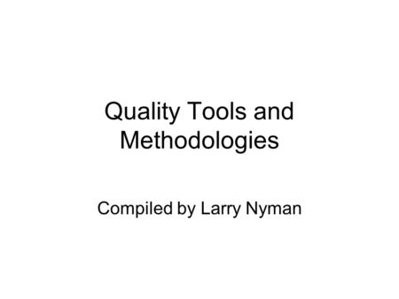 Quality Tools and Methodologies Compiled by Larry Nyman.