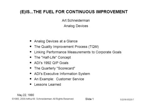 ©1985, 2000 Arthur M. Schneiderman All Rights Reserved. Slide 1 5/22/90-05220-7 (E)IS...THE FUEL FOR CONTINUOUS IMPROVEMENT Art Schneiderman Analog Devices.