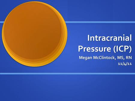 Intracranial Pressure (ICP) Megan McClintock, MS, RN Megan McClintock, MS, RN11/4/11.
