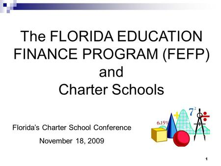 1 The FLORIDA EDUCATION FINANCE PROGRAM (FEFP) and Charter Schools Florida's Charter School Conference November 18, 2009.