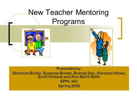 New Teacher Mentoring Programs Presented by: Shannon Butler, Suzanne Brown, Brandy Day, Giovanni Hines, Scott Holland and Ann Marie Nelin EPPL 643 Spring.