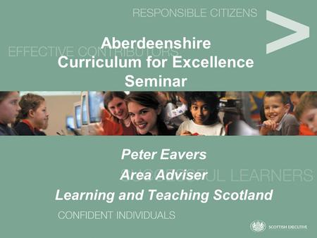 Aberdeenshire Curriculum for Excellence Seminar Peter Eavers Area Adviser Learning and Teaching Scotland.