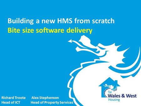 Building a new HMS from scratch Bite size software delivery Richard Troote Alex Stephenson Head of ICT Head of Property Services.