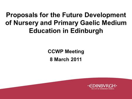 Proposals for the Future Development of Nursery and Primary Gaelic Medium Education in Edinburgh CCWP Meeting 8 March 2011.
