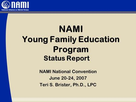 NAMI Young Family Education Program Status Report NAMI National Convention June 20-24, 2007 Teri S. Brister, Ph.D., LPC.