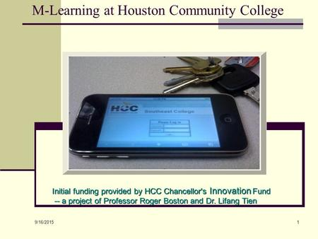 9/16/2015 1 M-Learning at Houston Community College Initial funding provided by HCC Chancellor's Innovation Fund -- a project of Professor Roger Boston.