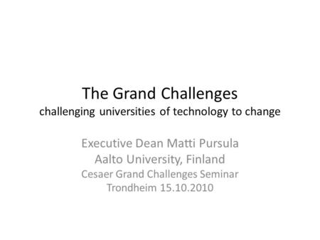 The Grand Challenges challenging universities of technology to change Executive Dean Matti Pursula Aalto University, Finland Cesaer Grand Challenges Seminar.