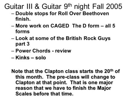 Guitar III & Guitar 9 th night Fall 2005 –Double stops for Roll Over Beethoven finish. –More work on CAGED The D form – all 5 forms –Look at some of the.