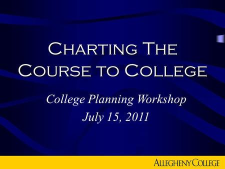 Charting The Course to College College Planning Workshop July 15, 2011.