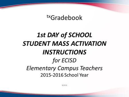 Tx Gradebook 1st DAY of SCHOOL STUDENT MASS ACTIVATION INSTRUCTIONS for ECISD Elementary Campus Teachers 2015-2016 School Year 8/10/12.
