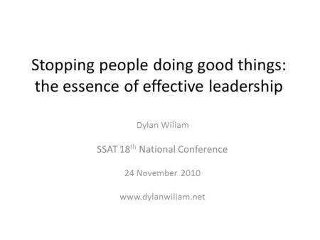 Stopping people doing good things: the essence of effective leadership Dylan Wiliam SSAT 18 th National Conference 24 November 2010 www.dylanwiliam.net.