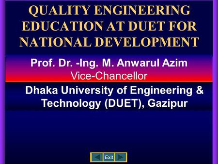 QUALITY ENGINEERING EDUCATION AT DUET FOR NATIONAL DEVELOPMENT Exit Prof. Dr. -Ing. M. Anwarul Azim Vice-Chancellor Dhaka University of Engineering &